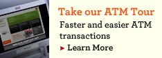 Take our ATM Tour. Faster and easier ATM transactions. Learn More.
